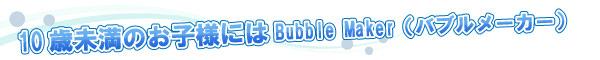 10歳未満のお子様にはBubble Maker(バブルメーカー)